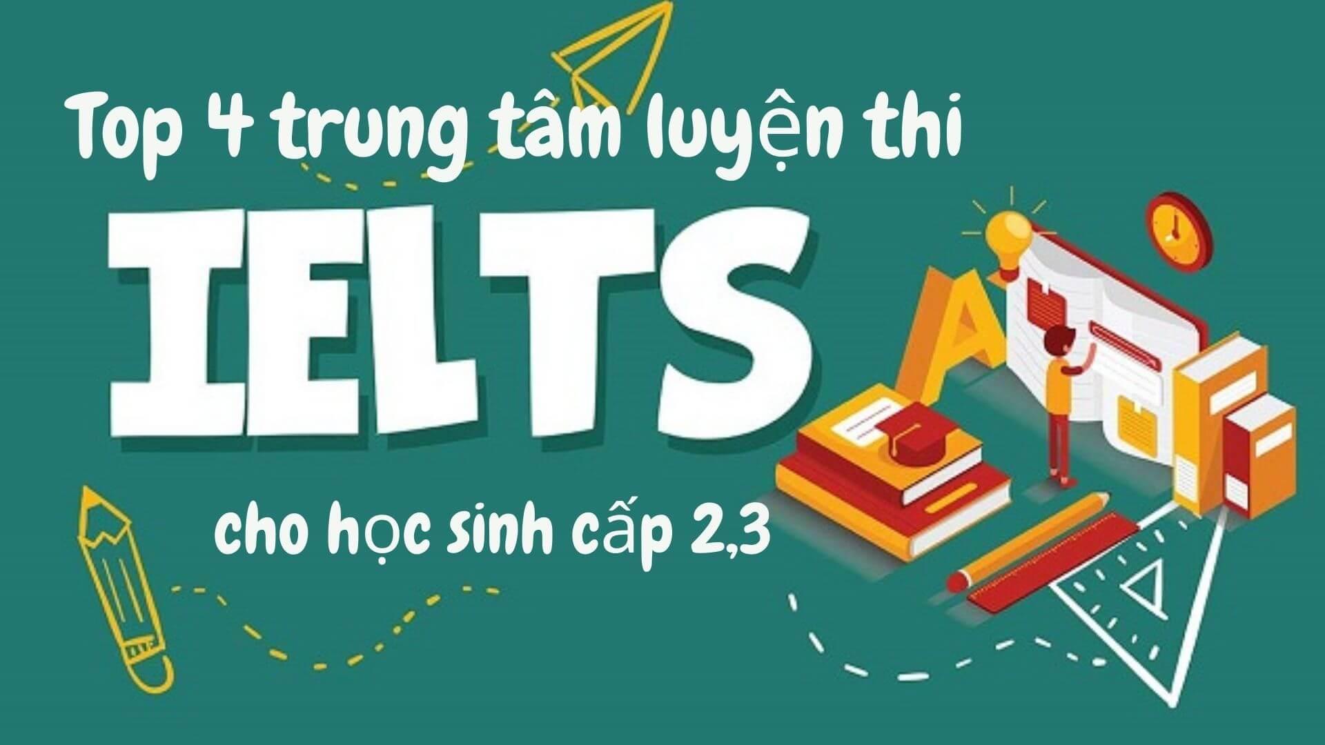 Top các trung tâm luyên thi IELTS cho học sinh cấp 2,3.