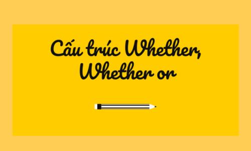 Cấu trúc Whether, Whether or  - Phân biệt & cách dùng trong tiếng Anh