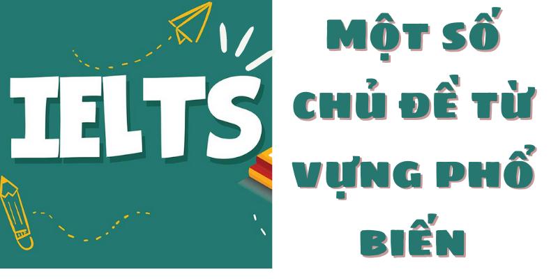 Một số chủ đề từ vựng phổ biến trong đề thi IELTS