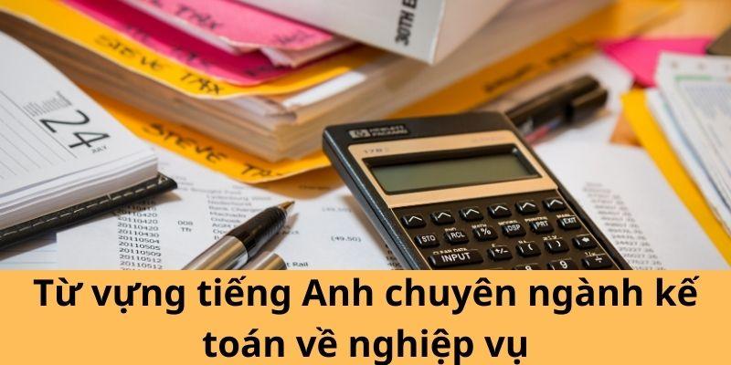 Từ vựng tiếng Anh chuyên ngành kế toán về nghiệp vụ