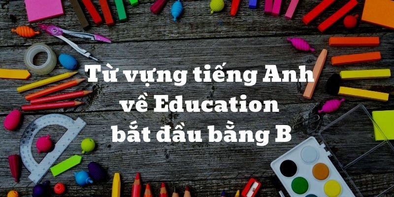 Từ vựng tiếng Anh về Education bắt đầu bằng B