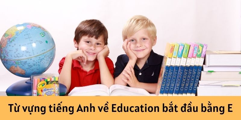 Từ vựng tiếng Anh về Education bắt đầu bằng E