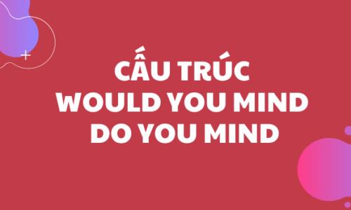 Cấu trúc Would you mind/ Do you mind trong tiếng Anh