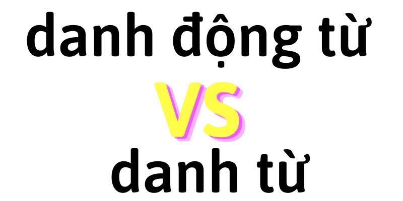 Điểm khác biệt giữa danh động từ với danh từ