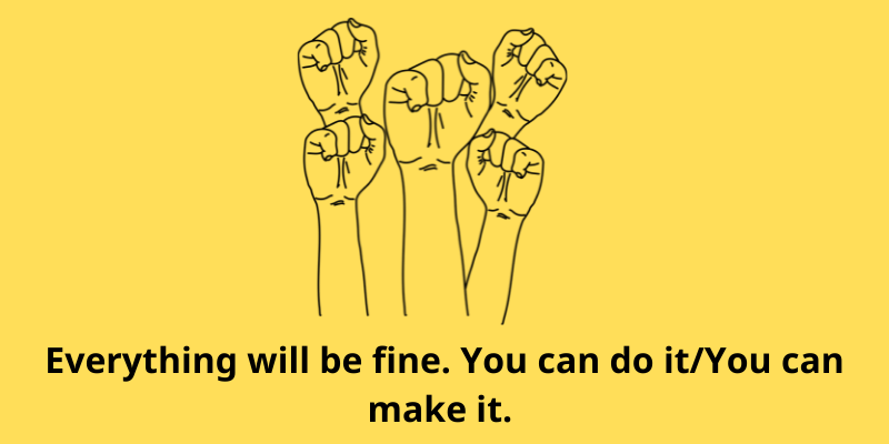 Everything will be fine. You can do it. You can make it