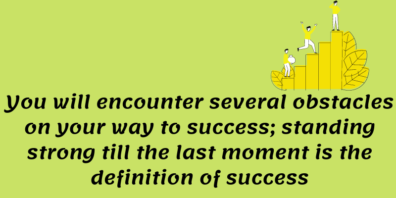 You will encounter several obstacles on your way to success