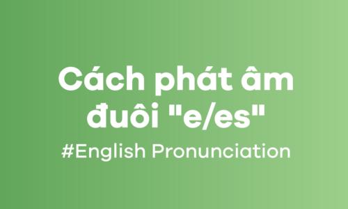 Bí quyết Cách phát âm s/es chuẩn nhất trong tiếng Anh 2021