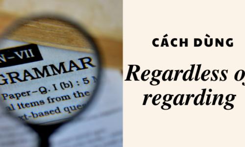 Cách dùng regardless of/ regarding to trong tiếng Anh chuẩn nhất